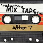 Seductive Mixtape Series #1:  After 7